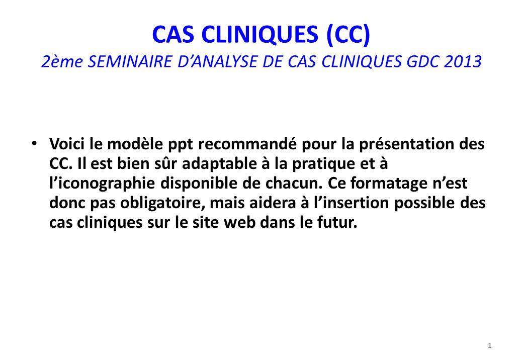 CAS CLINIQUES (CC) 2ème SEMINAIRE DANALYSE DE CAS CLINIQUES GDC 2013 Voici le modèle ppt recommandé pour la présentation des CC. Il est bien sûr adapt
