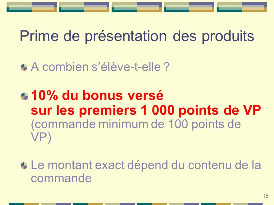 15 Prime de présentation des produits A combien sélève-t-elle ? 10% du bonus versé sur les premiers 1 000 points de VP (commande minimum de 100 points