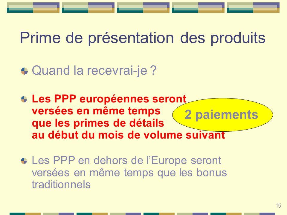16 Prime de présentation des produits Quand la recevrai-je ? Les PPP européennes seront versées en même temps que les primes de détails au début du mo