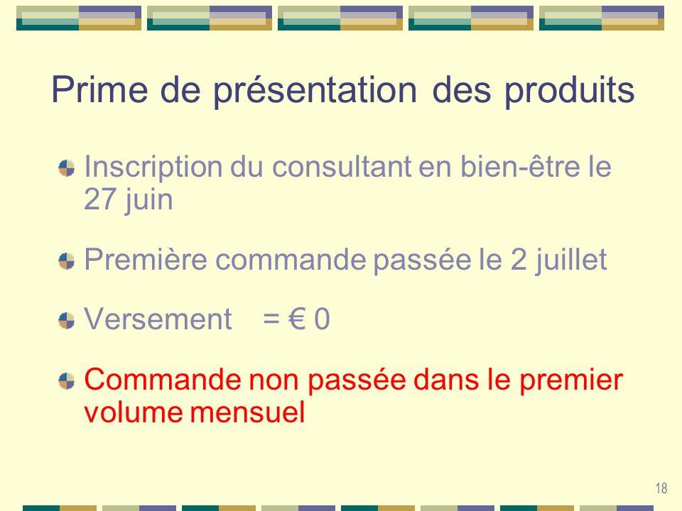 18 Prime de présentation des produits Inscription du consultant en bien-être le 27 juin Première commande passée le 2 juillet Versement = 0 Commande n