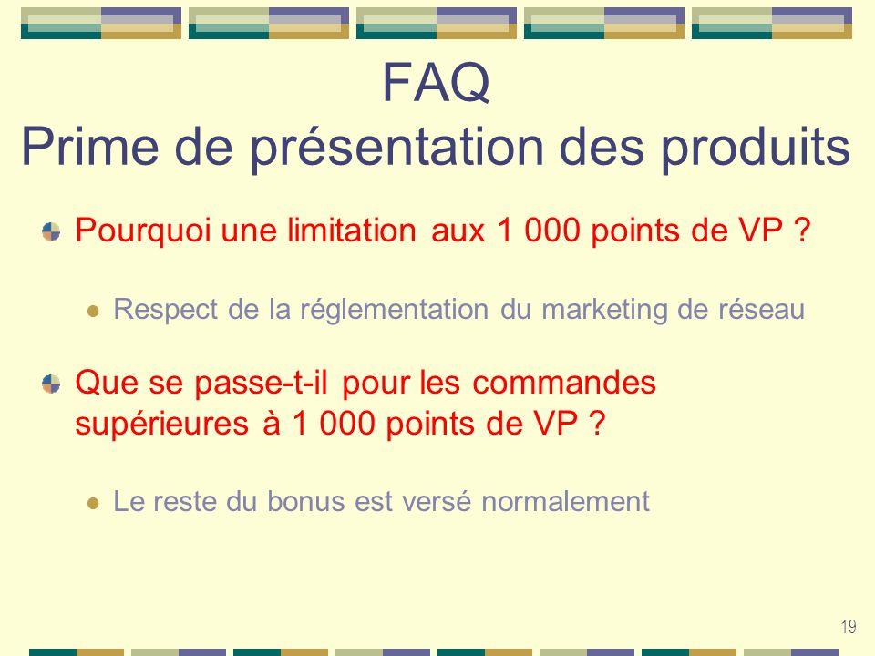 19 FAQ Prime de présentation des produits Pourquoi une limitation aux 1 000 points de VP ? Respect de la réglementation du marketing de réseau Que se