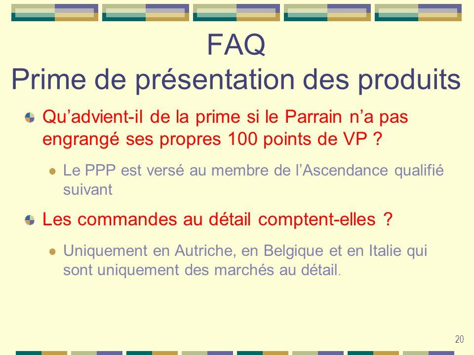 20 FAQ Prime de présentation des produits Quadvient-il de la prime si le Parrain na pas engrangé ses propres 100 points de VP ? Le PPP est versé au me