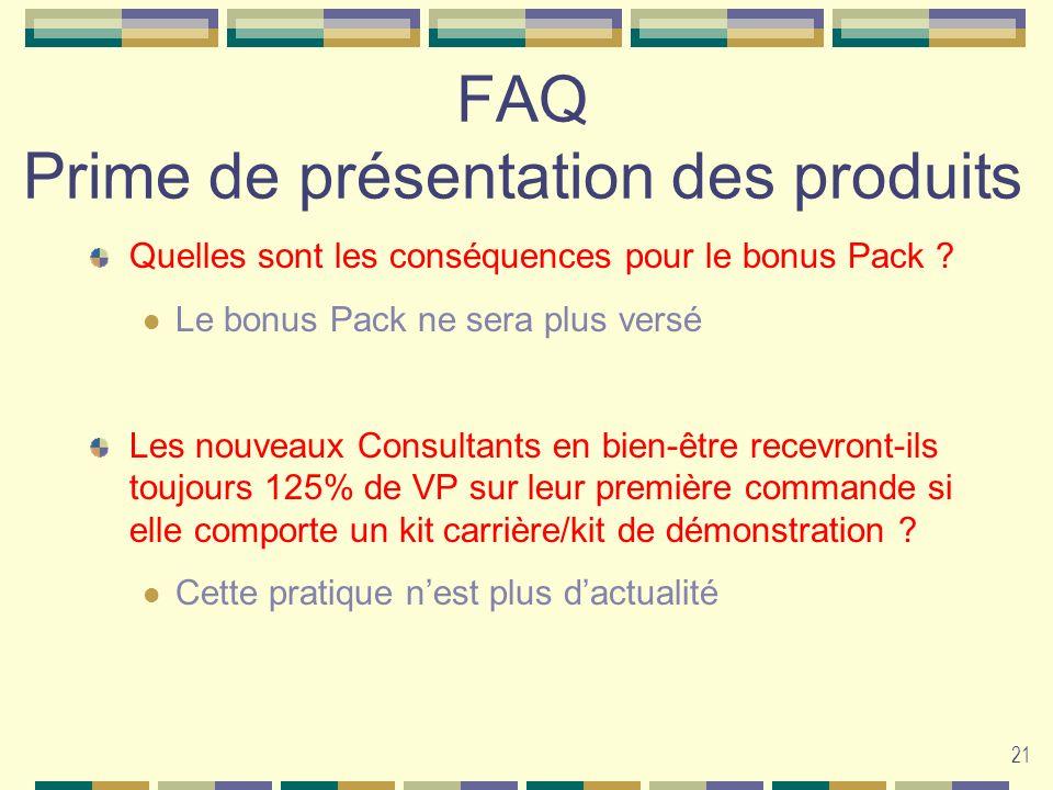 21 FAQ Prime de présentation des produits Quelles sont les conséquences pour le bonus Pack ? Le bonus Pack ne sera plus versé Les nouveaux Consultants