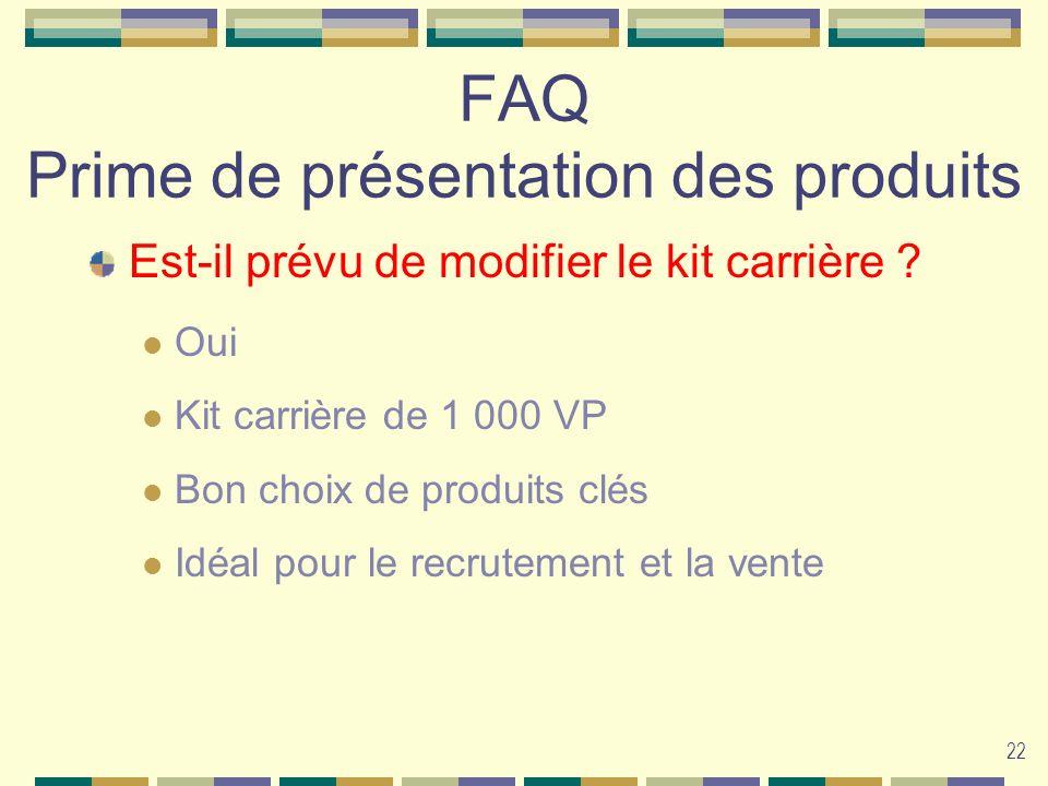 22 FAQ Prime de présentation des produits Est-il prévu de modifier le kit carrière ? Oui Kit carrière de 1 000 VP Bon choix de produits clés Idéal pou
