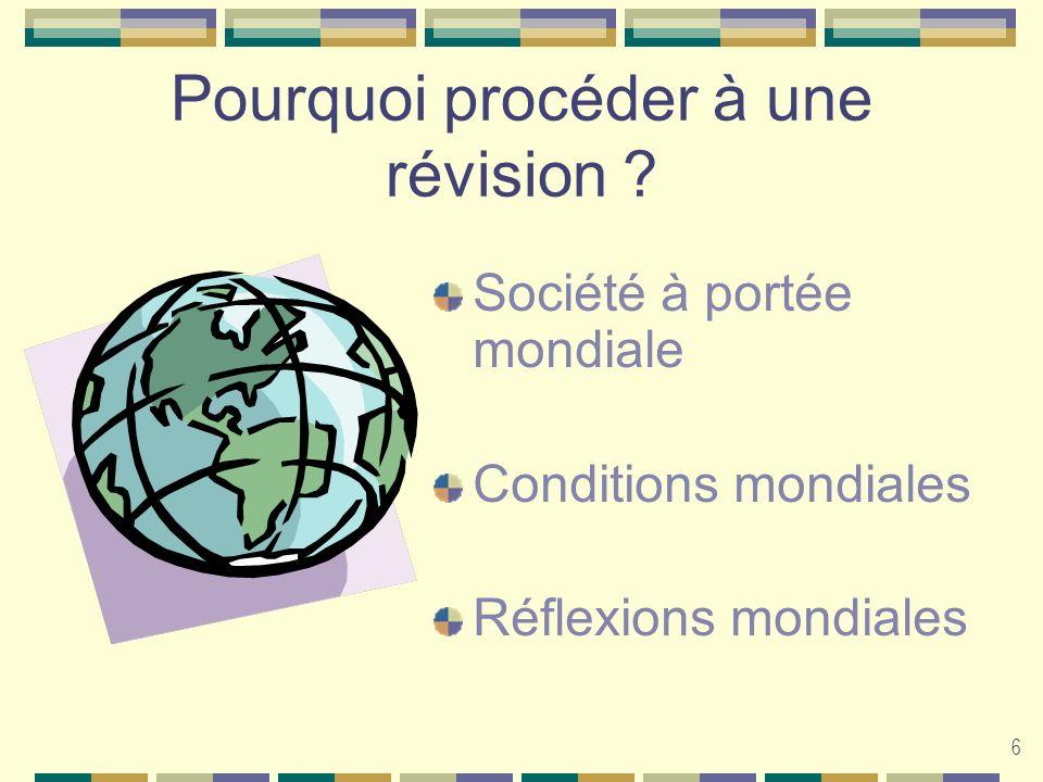 6 Pourquoi procéder à une révision ? Société à portée mondiale Conditions mondiales Réflexions mondiales