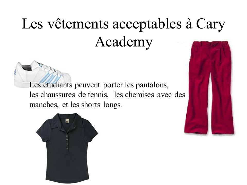 Les vêtements acceptables à Cary Academy Les étudiants peuvent porter les pantalons, les chaussures de tennis, les chemises avec des manches, et les shorts longs.