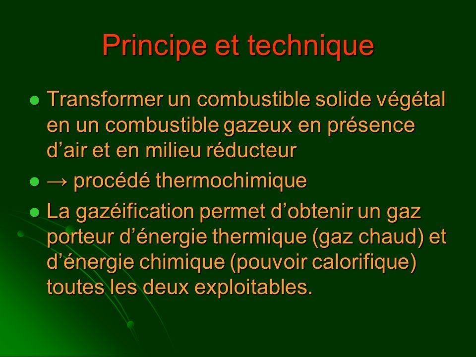 Principe et technique Transformer un combustible solide végétal en un combustible gazeux en présence dair et en milieu réducteur Transformer un combus