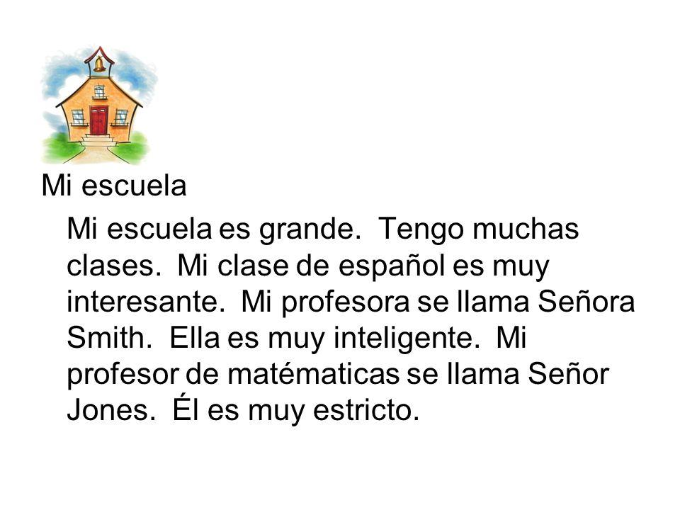 Mi escuela Mi escuela es grande. Tengo muchas clases. Mi clase de español es muy interesante. Mi profesora se llama Señora Smith. Ella es muy intelige