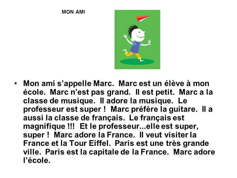 MON AMI Mon ami sappelle Marc. Marc est un élève à mon école. Marc nest pas grand. Il est petit. Marc a la classe de musique. Il adore la musique. Le