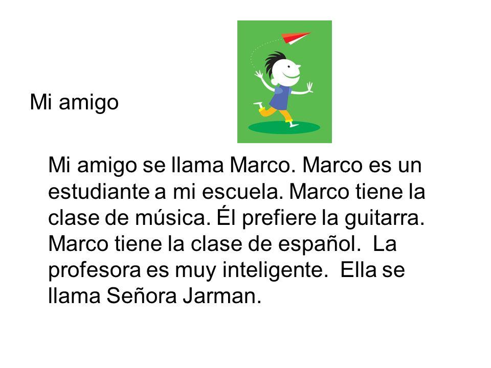 Mi amigo Mi amigo se llama Marco. Marco es un estudiante a mi escuela. Marco tiene la clase de música. Él prefiere la guitarra. Marco tiene la clase d
