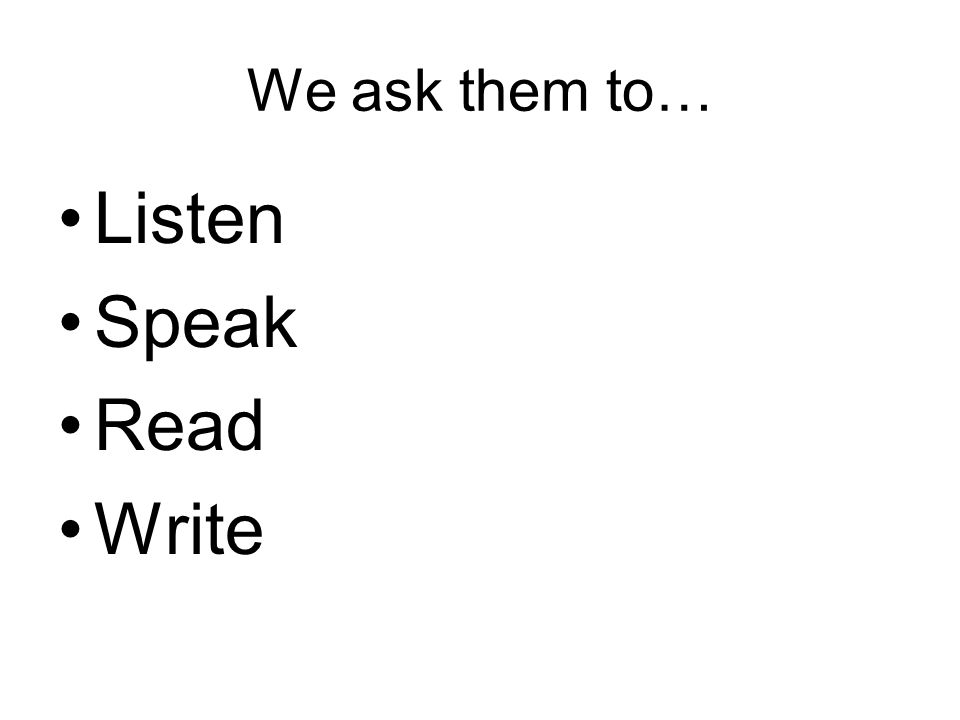We ask them to… Listen Speak Read Write