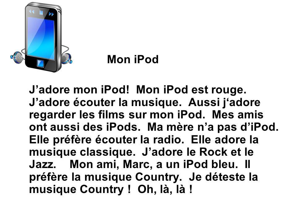 Mon iPod Jadore mon iPod! Mon iPod est rouge. Jadore écouter la musique. Aussi jadore regarder les films sur mon iPod. Mes amis ont aussi des iPods. M