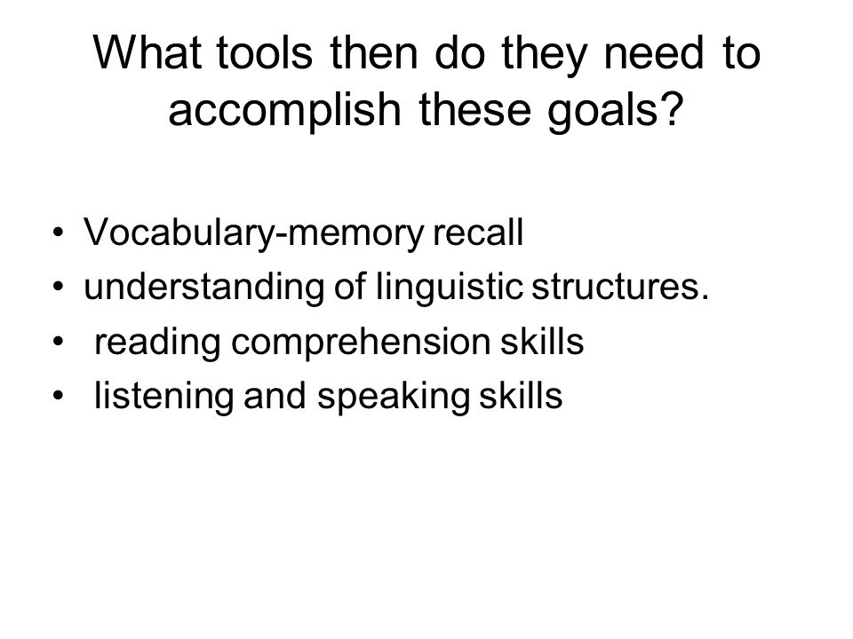 What tools then do they need to accomplish these goals? Vocabulary-memory recall understanding of linguistic structures. reading comprehension skills