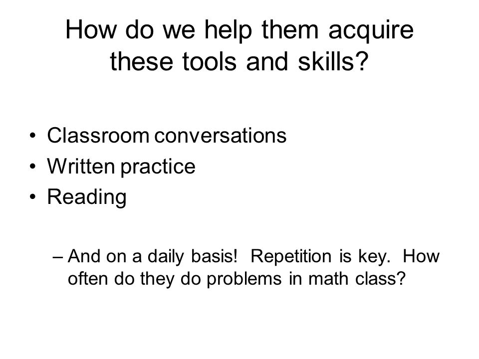 How do we help them acquire these tools and skills? Classroom conversations Written practice Reading –And on a daily basis! Repetition is key. How oft