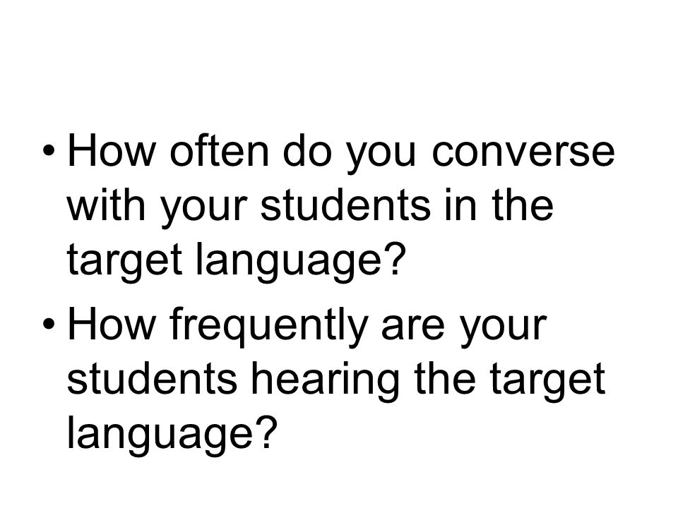 How often do you converse with your students in the target language? How frequently are your students hearing the target language?