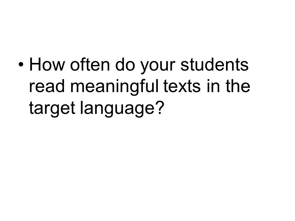 How often do your students read meaningful texts in the target language?