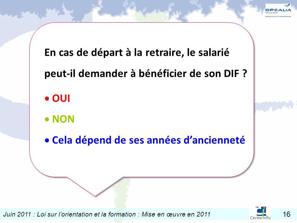 Juin 2011 : Loi sur lorientation et la formation : Mise en œuvre en 2011 16 En cas de départ à la retraire, le salarié peut-il demander à bénéficier d