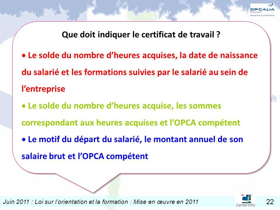 Juin 2011 : Loi sur lorientation et la formation : Mise en œuvre en 2011 22 Que doit indiquer le certificat de travail ? Le solde du nombre dheures ac