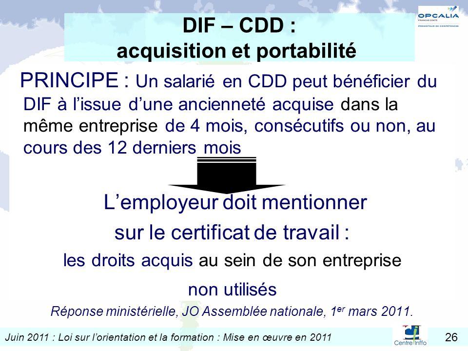 Juin 2011 : Loi sur lorientation et la formation : Mise en œuvre en 2011 26 DIF – CDD : acquisition et portabilité PRINCIPE : Un salarié en CDD peut b