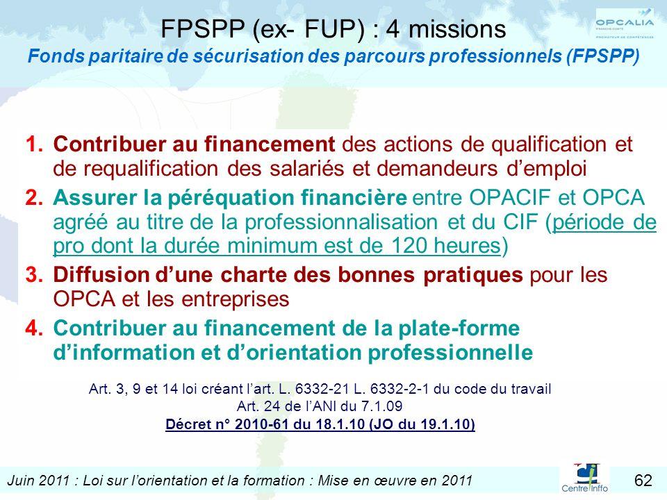 Juin 2011 : Loi sur lorientation et la formation : Mise en œuvre en 2011 62 FPSPP (ex- FUP) : 4 missions Fonds paritaire de sécurisation des parcours