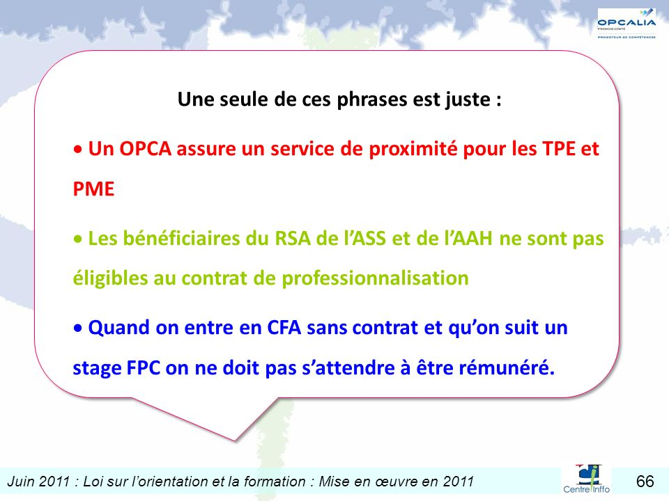 Juin 2011 : Loi sur lorientation et la formation : Mise en œuvre en 2011 66 Une seule de ces phrases est juste : Un OPCA assure un service de proximit