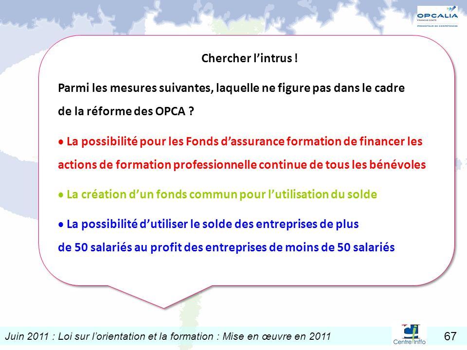 Juin 2011 : Loi sur lorientation et la formation : Mise en œuvre en 2011 67 Chercher lintrus ! Parmi les mesures suivantes, laquelle ne figure pas dan