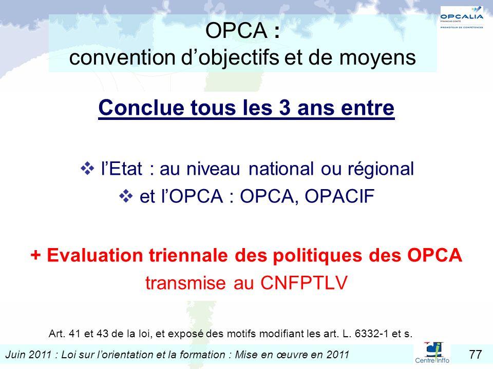 Juin 2011 : Loi sur lorientation et la formation : Mise en œuvre en 2011 77 : OPCA : convention dobjectifs et de moyens Conclue tous les 3 ans entre l