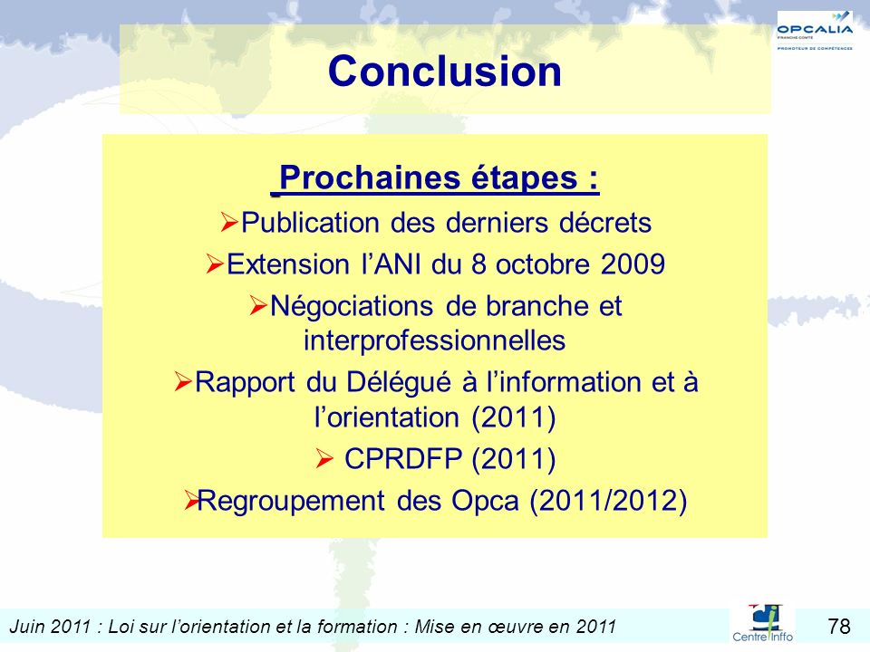 Juin 2011 : Loi sur lorientation et la formation : Mise en œuvre en 2011 78 Conclusion Prochaines étapes : Publication des derniers décrets Extension