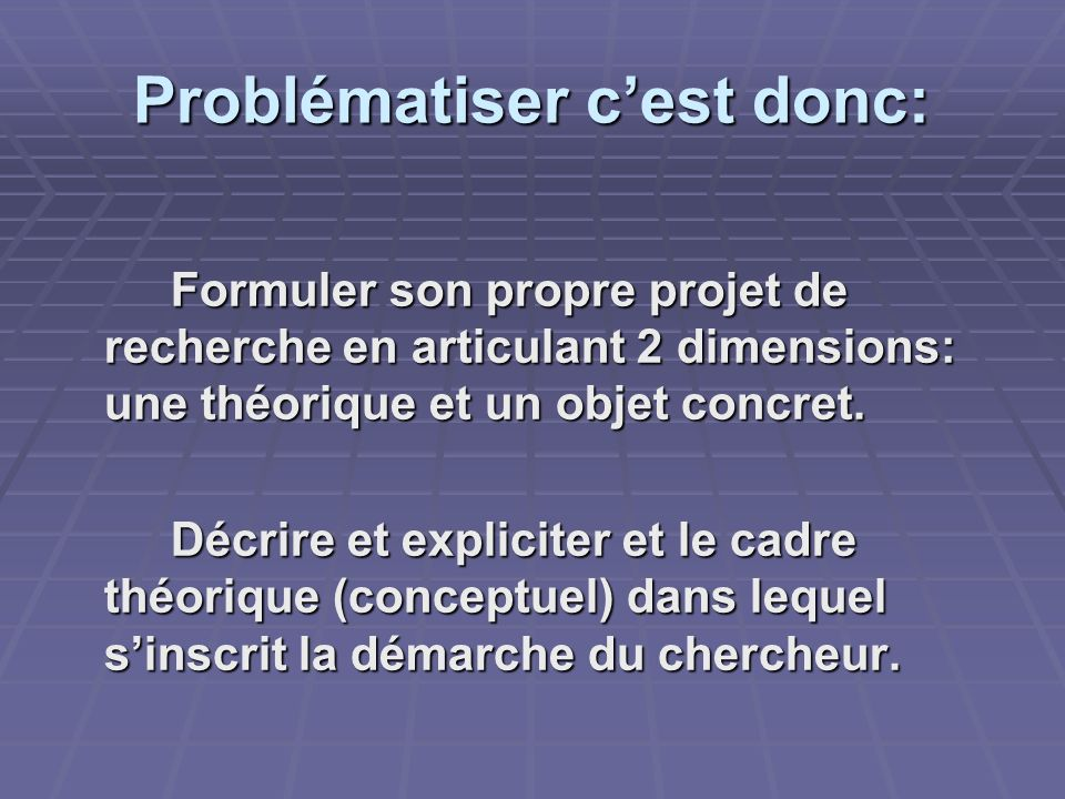 Problématiser cest donc: Formuler son propre projet de recherche en articulant 2 dimensions: une théorique et un objet concret. Décrire et expliciter