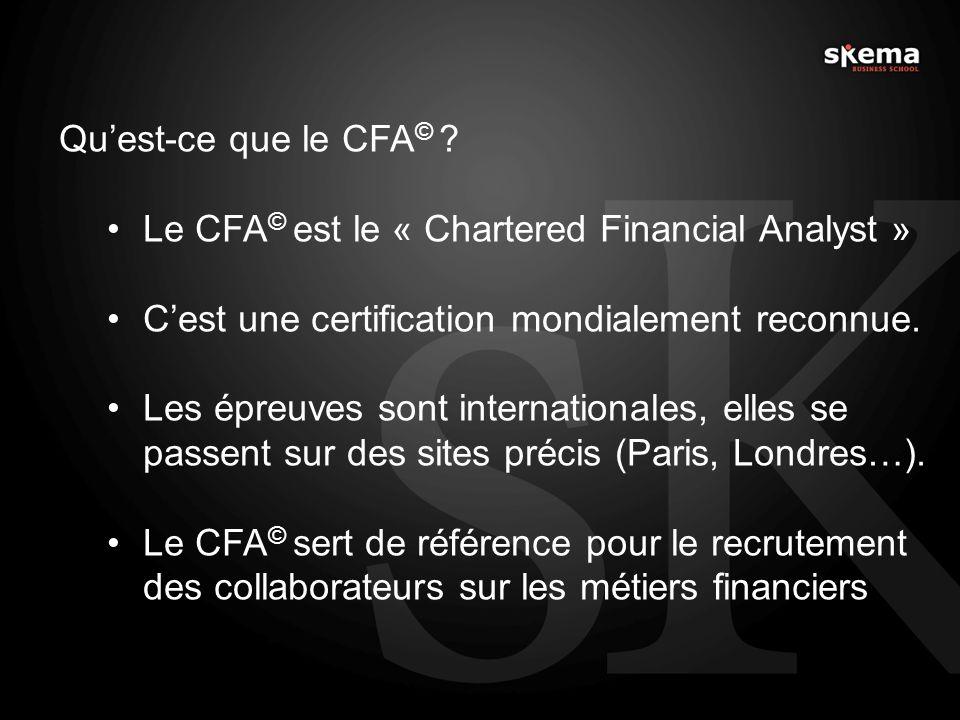 Quest-ce que le CFA © ? Le CFA © est le « Chartered Financial Analyst » Cest une certification mondialement reconnue. Les épreuves sont internationale