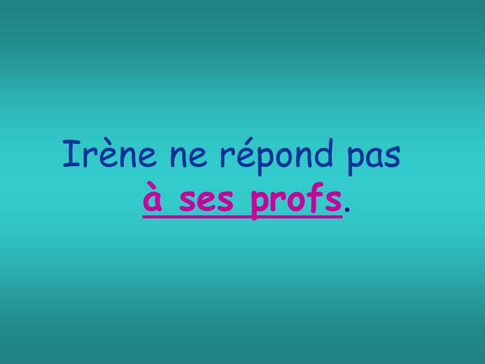 Irène ne répond pas à ses profs.