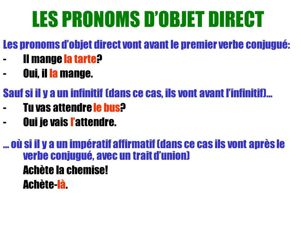 LES PRONOMS DOBJET DIRECT Les pronoms dobjet direct vont avant le premier verbe conjugué: - Il mange la tarte? -Oui, il la mange. Sauf si il y a un in