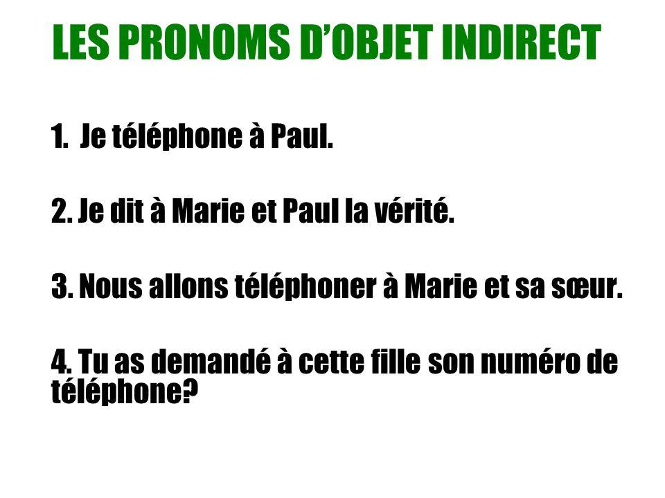 LES PRONOMS DOBJET INDIRECT 1. Je téléphone à Paul. 2. Je dit à Marie et Paul la vérité. 3. Nous allons téléphoner à Marie et sa sœur. 4. Tu as demand