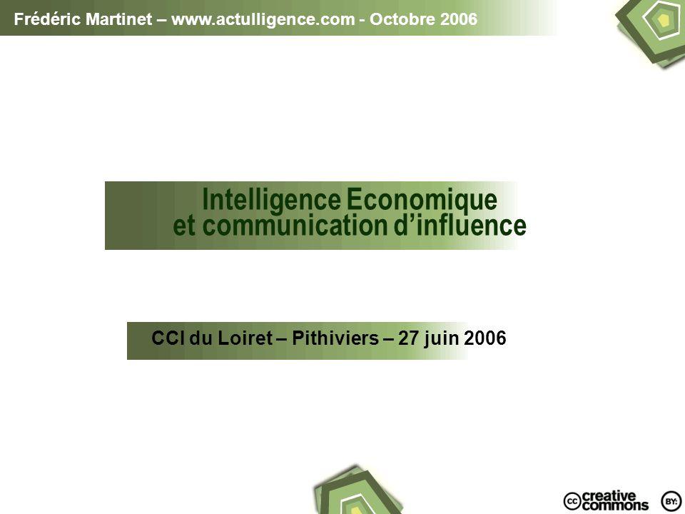 Frédéric Martinet – www.actulligence.com - Octobre 2006 Intelligence Economique et communication dinfluence CCI du Loiret – Pithiviers – 27 juin 2006