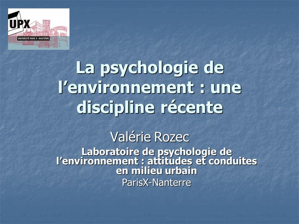 La psychologie de lenvironnement : une discipline récente Valérie Rozec Laboratoire de psychologie de lenvironnement : attitudes et conduites en milie