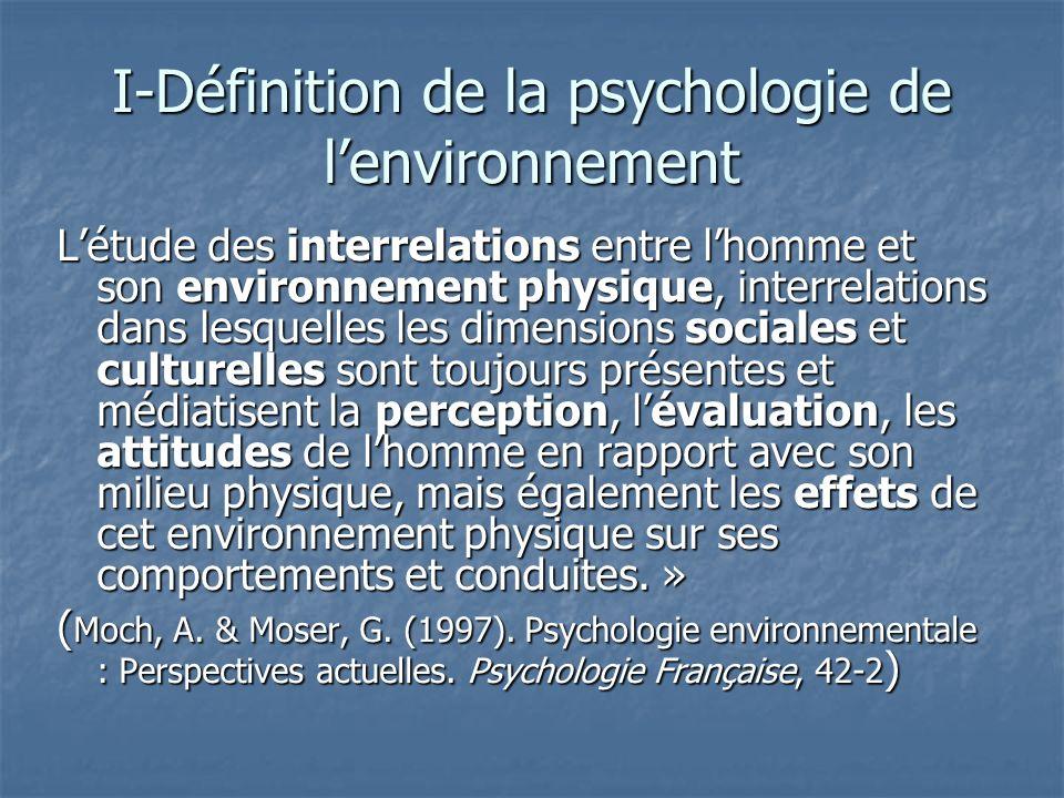 I-Définition de la psychologie de lenvironnement Létude des interrelations entre lhomme et son environnement physique, interrelations dans lesquelles