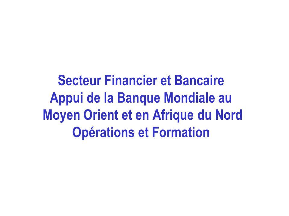 Secteur Financier et Bancaire Appui de la Banque Mondiale au Moyen Orient et en Afrique du Nord Opérations et Formation