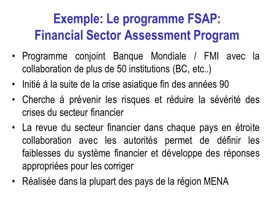 Exemple: Le programme FSAP: Financial Sector Assessment Program Programme conjoint Banque Mondiale / FMI avec la collaboration de plus de 50 instituti