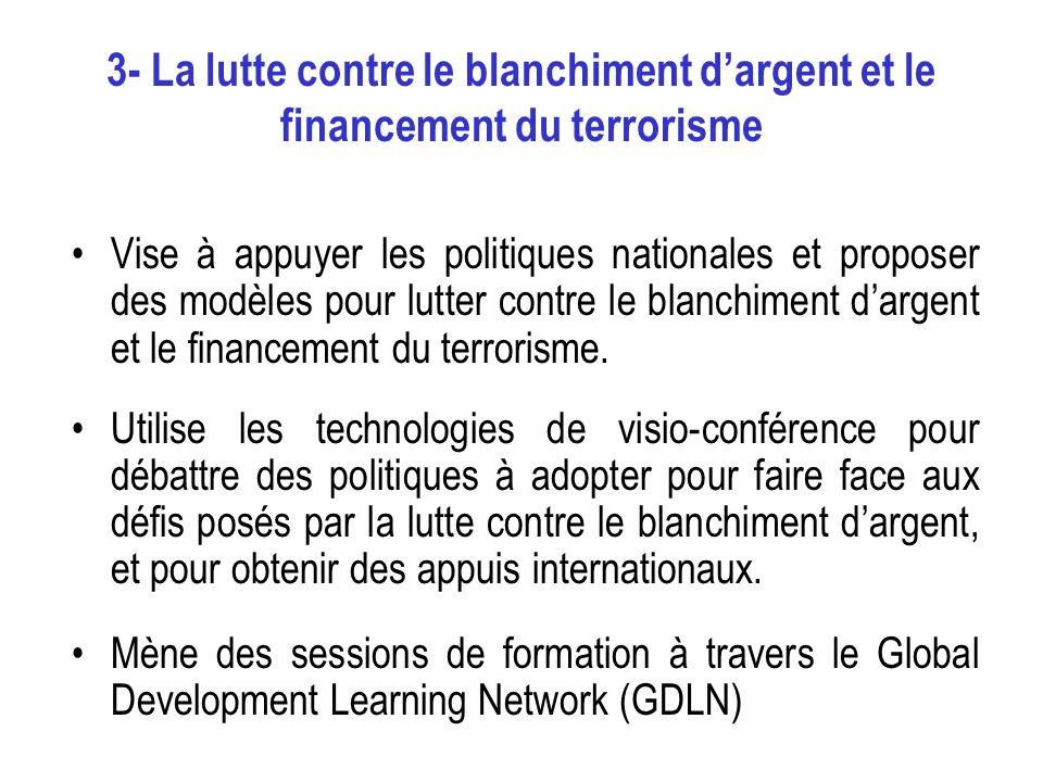 3- La lutte contre le blanchiment dargent et le financement du terrorisme Vise à appuyer les politiques nationales et proposer des modèles pour lutter contre le blanchiment dargent et le financement du terrorisme.