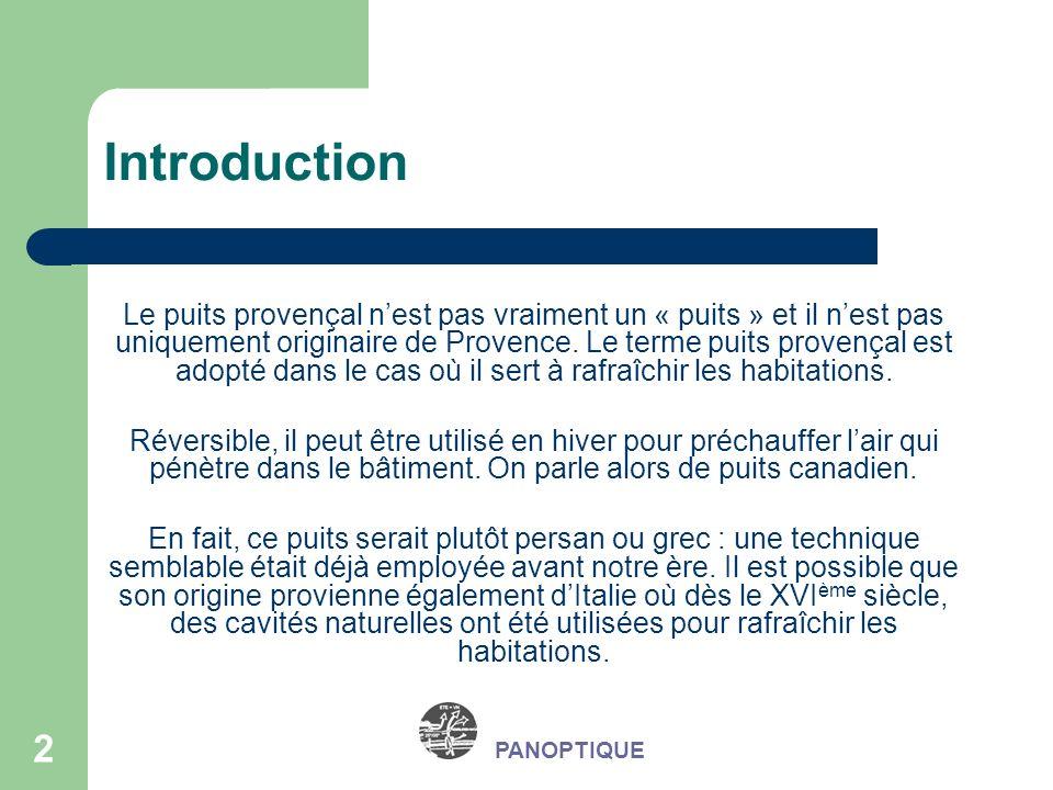 3 PANOPTIQUE Principe Chaque élément dun puits canadien a une fonction précise et doit posséder des caractéristiques précises : Une prise dair neuf Un ou plusieurs tuyaux Un ventilateur Une arrivée dair dans le bâtiment Une évacuation des condensats et des eaux dinfiltration Un système de régulation