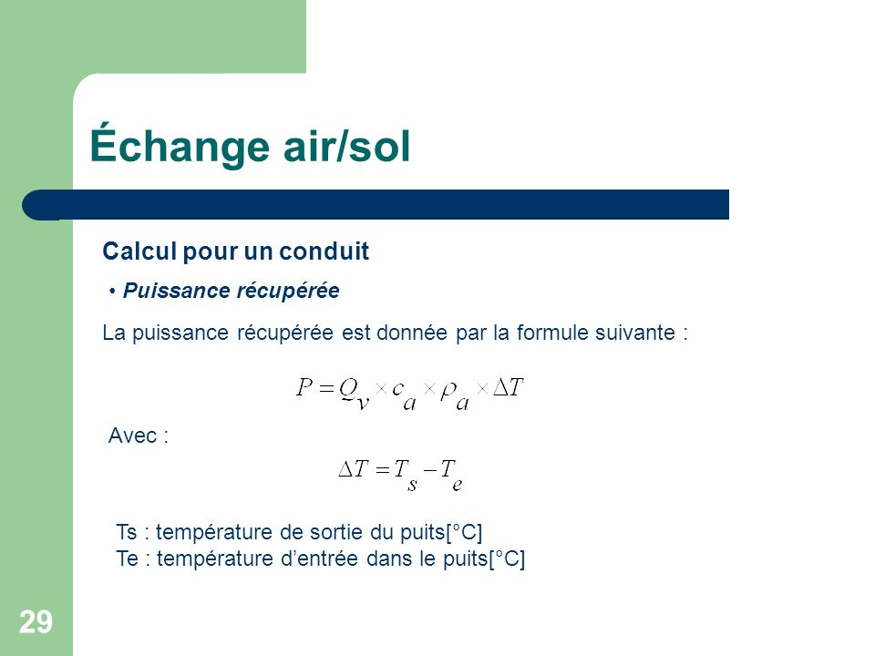 29 Calcul pour un conduit Puissance récupérée La puissance récupérée est donnée par la formule suivante : Avec : Ts : température de sortie du puits[°