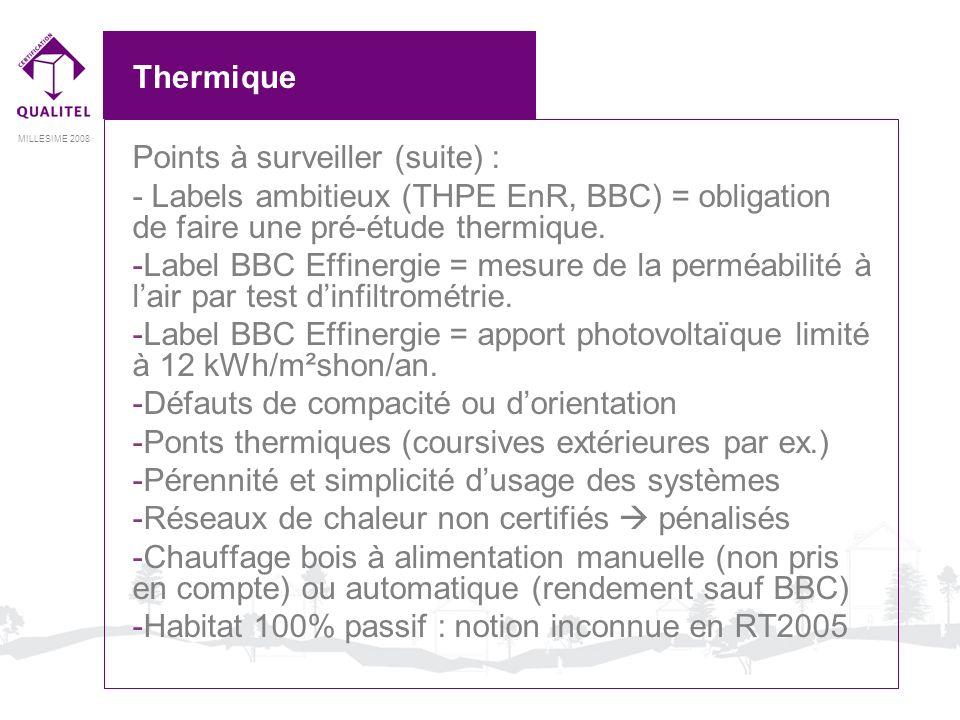 MILLESIME 2008 Thermique Points à surveiller (suite) : - Labels ambitieux (THPE EnR, BBC) = obligation de faire une pré-étude thermique. -Label BBC Ef