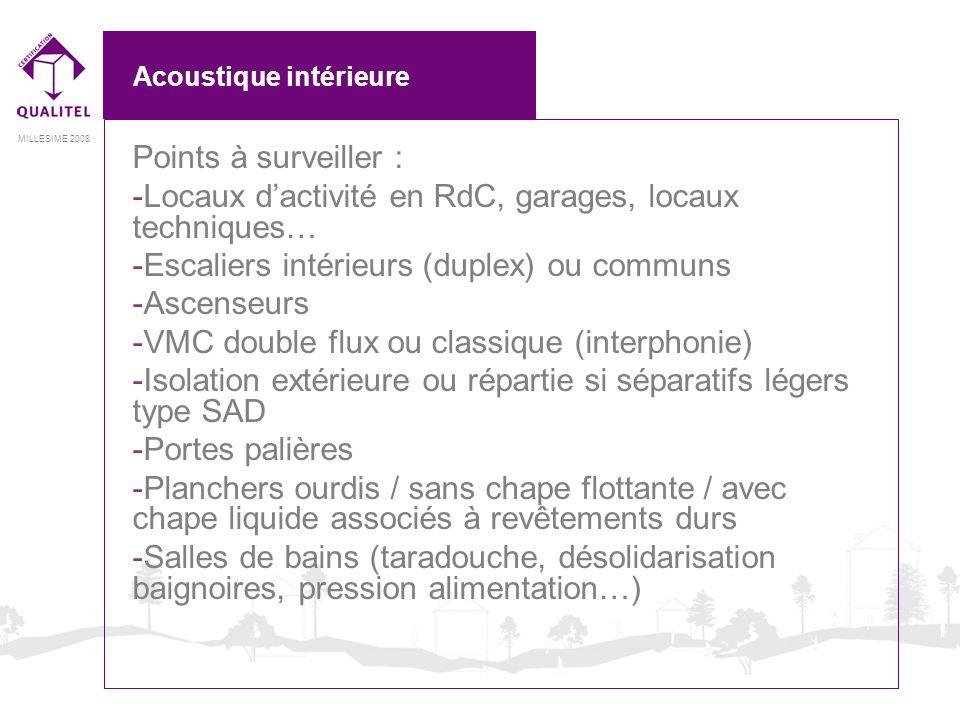 MILLESIME 2008 Acoustique intérieure Points à surveiller : -Locaux dactivité en RdC, garages, locaux techniques… -Escaliers intérieurs (duplex) ou com