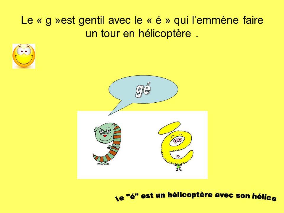 Le « g »est gentil avec le « é » qui lemmène faire un tour en hélicoptère.