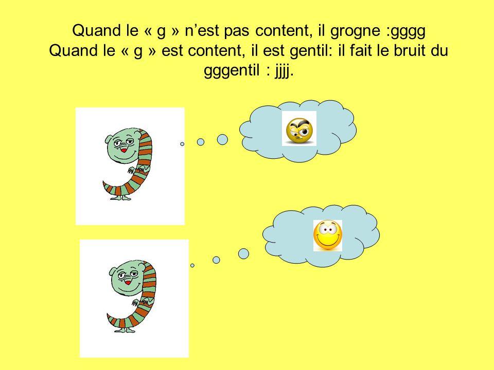 Quand le « g » nest pas content, il grogne :gggg Quand le « g » est content, il est gentil: il fait le bruit du gggentil : jjjj.