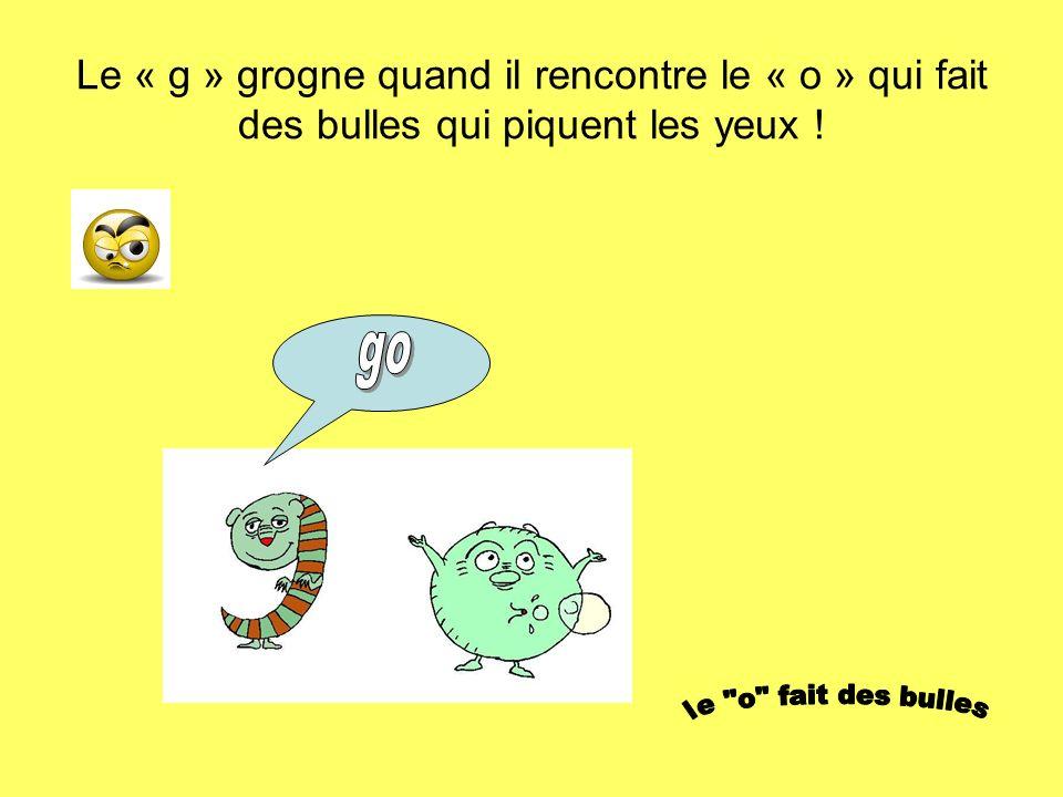 Le « g » grogne quand il rencontre le « o » qui fait des bulles qui piquent les yeux !