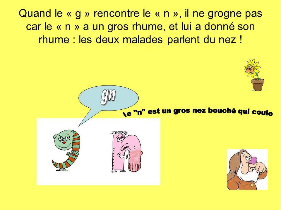Quand le « g » rencontre le « n », il ne grogne pas car le « n » a un gros rhume, et lui a donné son rhume : les deux malades parlent du nez !