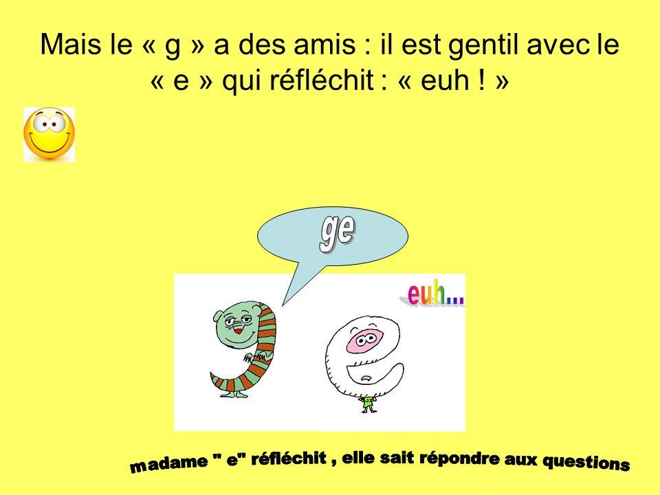 Mais le « g » a des amis : il est gentil avec le « e » qui réfléchit : « euh ! »