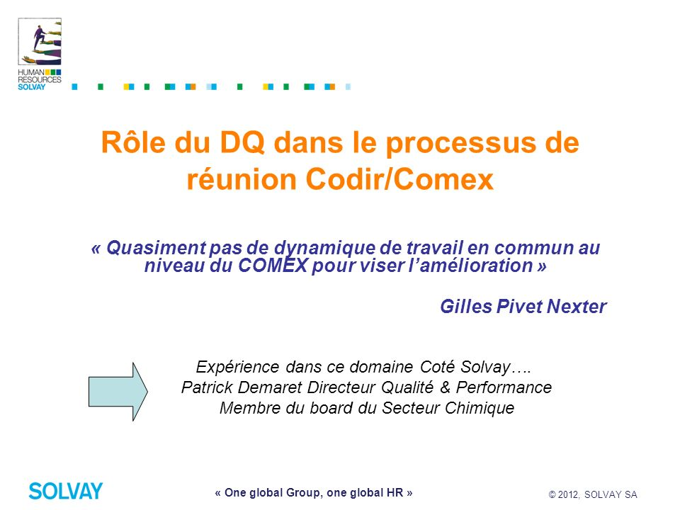© 2012, SOLVAY SA 9 « One global Group, one global HR » Rôle du DQ dans le processus de réunion Codir/Comex « Quasiment pas de dynamique de travail en