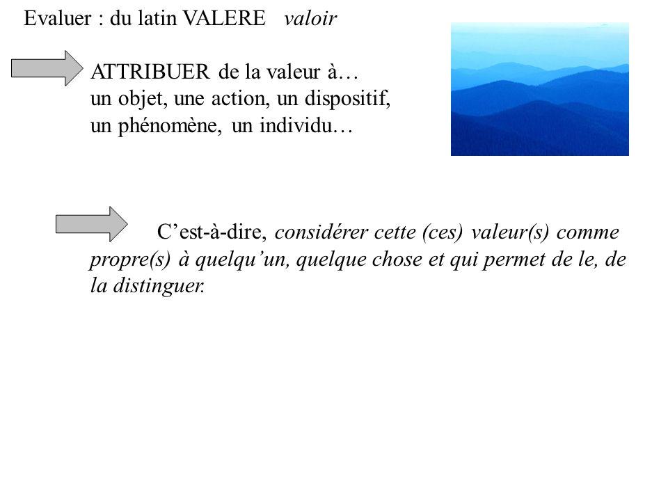 Evaluer : du latin VALERE valoir ATTRIBUER de la valeur à… un objet, une action, un dispositif, un phénomène, un individu… Cest-à-dire, considérer cette (ces) valeur(s) comme propre(s) à quelquun, quelque chose et qui permet de le, de la distinguer.
